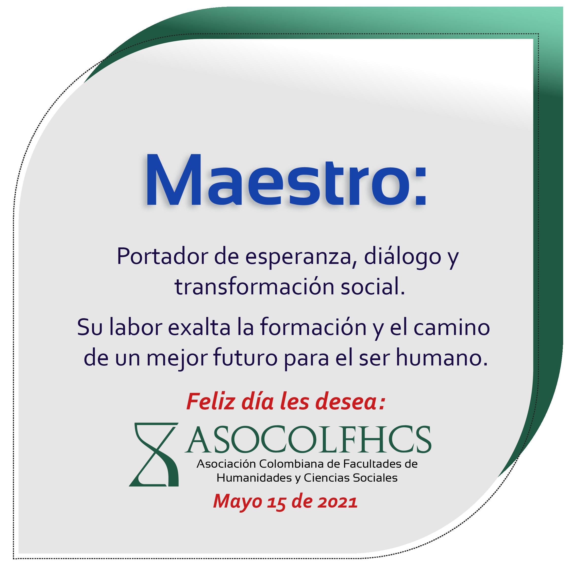 Maestro: portador de esperanza, diálogo y transformación social. Su labor exalta la formación y el camino de un mejor futuro para el ser humano.  Feliz día les desea la Asociación Colombiana